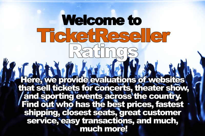 Welcome to Ticket Reseller Ratings!<br /> Here, we provide evaluations on websites that sell tickets for concerts, theater shows, and sporting events. Who has the best prices, fastest shipping, closest seats, great customer service, easy transactions, and much, much more!